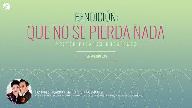 Bendición: Que no se pierda nada (prédica) – Pastor Ricardo Rodríguez