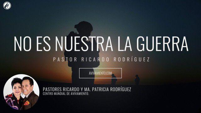 Pastor Ricardo Rodríguez – No es nuestra la guerra