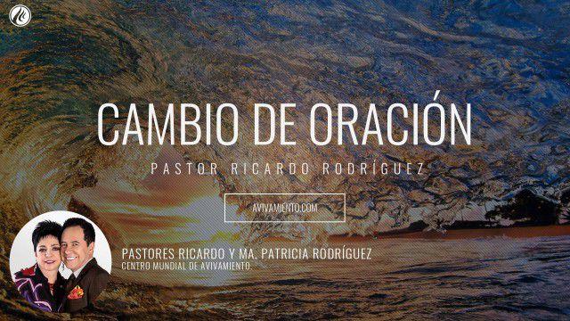 Pastor Ricardo Rodríguez – Cambio de oración (Prédica)