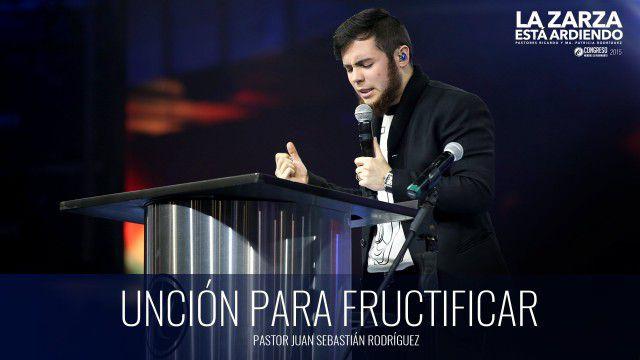 Unción para fructificar (prédica) – Pastor Juan Sebastián Rodríguez