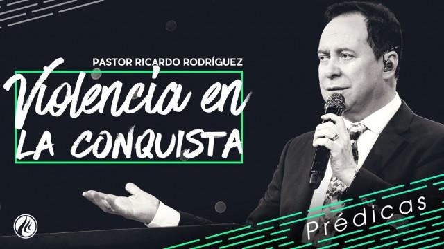 Violencia en la conquista- Pastor Ricardo Rodríguez