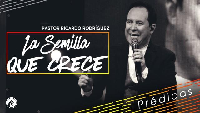 La semilla que crece – Pastor Ricardo Rodríguez