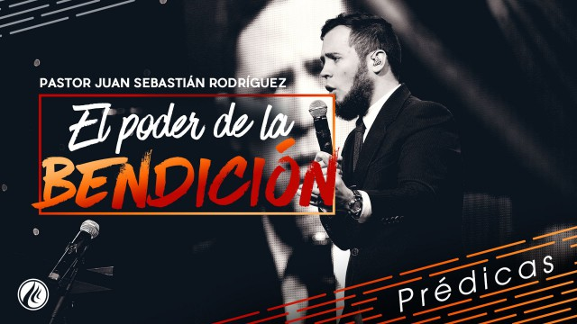El poder de la bendición – Pastor Juan Sebastián Rodríguez