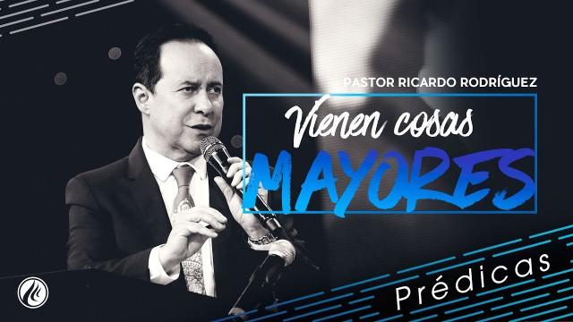Vienen cosas mayores – Pastor Ricardo Rodríguez