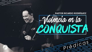 Violencia en la conquista – Pastor Ricardo Rodríguez